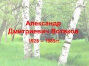 Александр Дмитриевич Вотяков 1928 – 1985гг. Возьдаськоно уз
