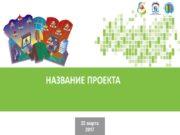 22 марта 2017 НАЗВАНИЕ ПРОЕКТА Проектная команда (или