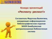 Конкурс презентаций Респекту- респект Составитель Федотова Валентина заведующая