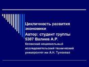 Цикличность развития экономики Автор студент группы 5307 Валиев