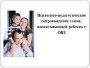 Психолого-педагогическое сопровождение семьи воспитывающей ребенка с ОВЗ