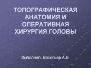 ТОПОГРАФИЧЕСКАЯ АНАТОМИЯ И ОПЕРАТИВНАЯ ХИРУРГИЯ ГОЛОВЫ Выполнил Васильев