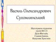 Василь Олександрович Сухомлинський Підготували студентки групи ПО-23 Дуда