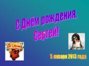5 января 2013 года С Днём рождения, Сергей!