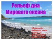 Рельеф дна Мирового океана Презентацию подготовил ученик 5