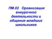 ПМ.02 Организация внеурочной деятельности и общения младших школьников