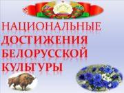 Национальные достижения БелоруссКОЙ КУЛЬТУРЫ Город-герой Минск- столица Беларуси