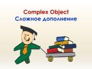 Complex Object Сложное дополнение Сложное дополнение – это