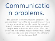 Communicatio n problems.  The solution to communication