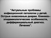 """""""Актуальные проблемы инфекционной патологии у детей. Острые инвазивные"""