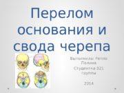 Перелом основания и свода черепа Выполнила: Реппо Полина