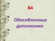 В4 Обособленные дополнения Обособленные дополнения выражаются: именами существительными