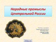 Народные промыслы Центральной России Учитель географии Эмиралиева Сусанна