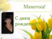 Мамочка! С днем рождения!!! С кем первым мы
