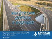 МЫ СТРОИМ ДОРОГИ В БУДУЩЕЕ Перспективы дорожной отрасли