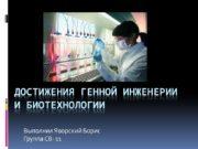 Достижения генной инженерии и биотехнологии Выполнил Яворский Борис