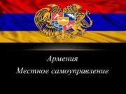 Армения Местное самоуправление МЕСТНОЕ САМОУПРАВЛЕНИЕ АРМЕНИИ