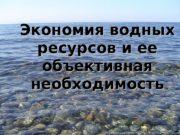 {{Экономия водных ресурсов и ее объективная необходимость