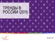 ТРЕНДЫ В РОССИИ /2015 Москва, 2015 Тренд –