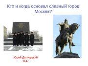 Кто и когда основал славный город Москва? Юрий