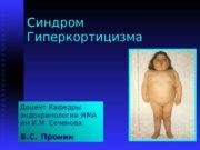 Синдром Гиперкортицизма Доцент Кафедры эндокринологии ММА им И.