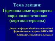 Тема лекции Гормональные препараты коры надпочечников кортикостероиды Доцент