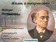 Жизнь и творчество Фёдора Ивановича Тютчева Выполнила: ученица