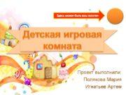 Детская игровая комната Проект выполнили: Полякова Мария Игнатьев