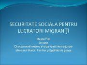 SECURITATE SOCIALA PENTRU LUCRATORI MIGRANŢI Magda Filip Director