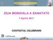 ZIUA MONDIALA A SANATATII 7 Aprilie 2011 CONTEXTUL