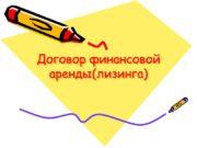 Договор финансовой аренды(лизинга) ПОНЯТИЕ ДОГОВОРА ФИНАНСОВОЙ АРЕНДЫ (ЛИЗИНГА)