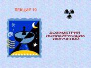 ЛЕКЦИЯ 19 ДОЗИМЕТРИЯ ИОНИЗИРУЮЩИХ ИЗЛУЧЕНИЙ 1. Дозиметрия ионизирующих