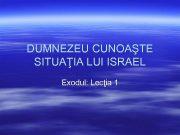 DUMNEZEU CUNOAŞTE SITUAŢIA LUI ISRAEL Exodul Lecţia 1