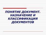 ПОНЯТИЕ ДОКУМЕНТ. НАЗНАЧЕНИЕ И КЛАССИФИКАЦИЯ ДОКУМЕНТОВ Документ (documentum)