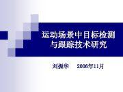 运动场景中目标检测 与跟踪技术研究 刘振华 2006年 11月 相对于静止场景 所谓运动场景中的目标检测与 跟踪 是指在目标运动的同时 摄像机也由于运载平