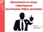 Презетація на тему: «Ораторське мистецтво.Образ оратора» Виконала студентка