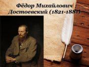 Фёдор Михайлович Достоевский (1821-1881) Биография Великий русский писатель