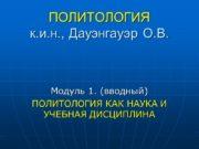 ПОЛИТОЛОГИЯ к.и.н., Дауэнгауэр О.В. Модуль 1. (вводный) ПОЛИТОЛОГИЯ