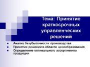 Тема: Принятие краткосрочных управленческих решений Анализ безубыточности производства
