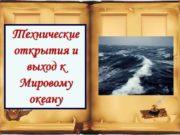 Технические открытия и выход к Мировому океану 1.