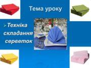 Тема уроку Техніка складання серветок Мета уроку Навчальна