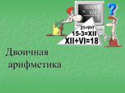 Двоичная арифметика Переведите: 6110= 1011012= 3658= 10F16= 4510