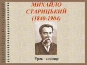 МИХАЙЛО СТАРИЦЬКИЙ (1840-1904) Урок — семінар Психологічний портрет