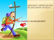 IDENTIDAD Y ESPIRITUALIDAD DEL EDUCADOR CATÓLICO UN CAMINO