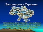 Заповедники Украины Заповедный фонд Украины, как наиболее незатронутая