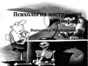 Психология построения допроса. Выполнил: Мартыненко И. Гр. 4503
