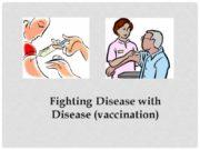 Fighting Disease with Disease (vaccination) Fighting disease Vaccines