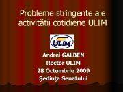 Probleme stringente ale activităţii cotidiene ULIM Andrei GALBEN