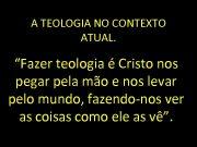 A TEOLOGIA NO CONTEXTO ATUAL Fazer teologia é