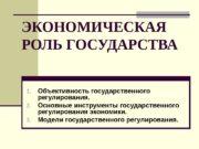 ЭКОНОМИЧЕСКАЯ РОЛЬ ГОСУДАРСТВА 1. Объективность государственного регулирования. 2.
